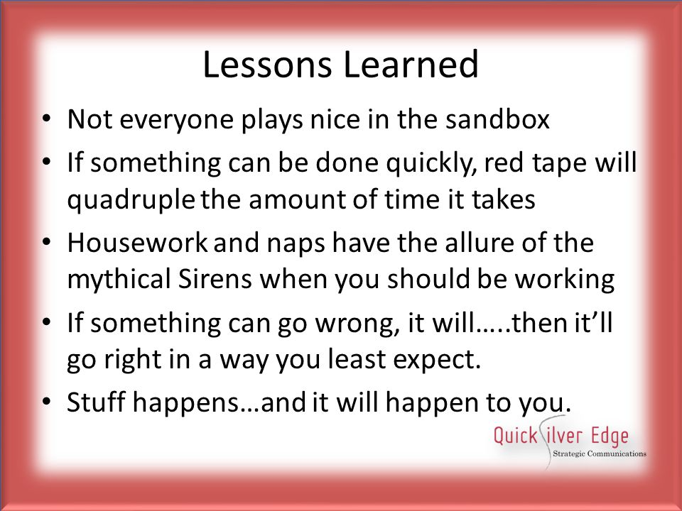 Lessons Learned Not everyone plays nice in the sandbox If something can be done quickly, red tape will quadruple the amount of time it takes Housework and naps have the allure of the mythical Sirens when you should be working If something can go wrong, it will…..then it'll go right in a way you least expect.