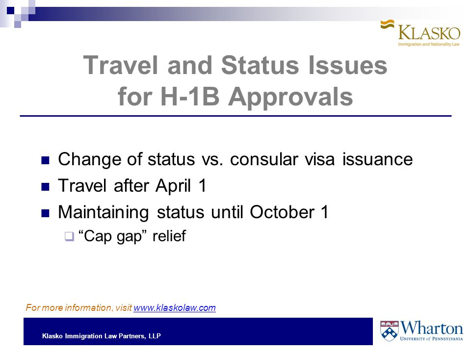 Klasko Immigration Law Partners, LLP Travel and Status Issues for H-1B Approvals Change of status vs.
