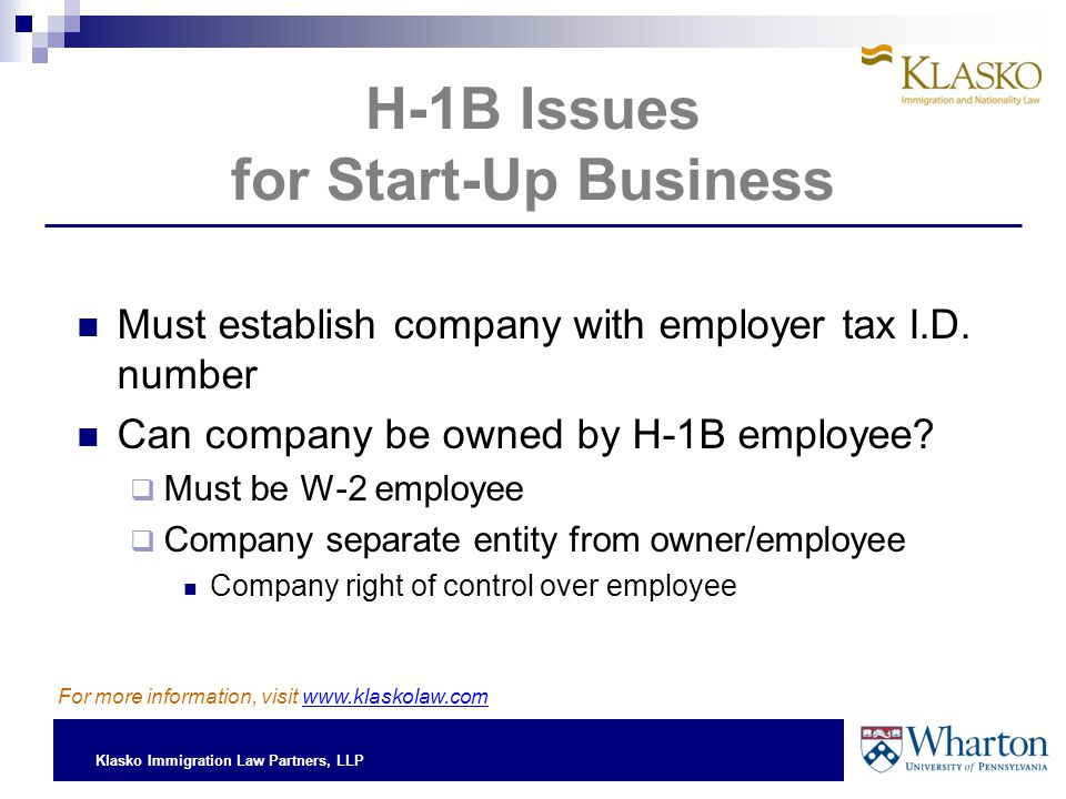 Klasko Immigration Law Partners, LLP H-1B Issues for Start-Up Business Must establish company with employer tax I.D. number Can company be owned by H-