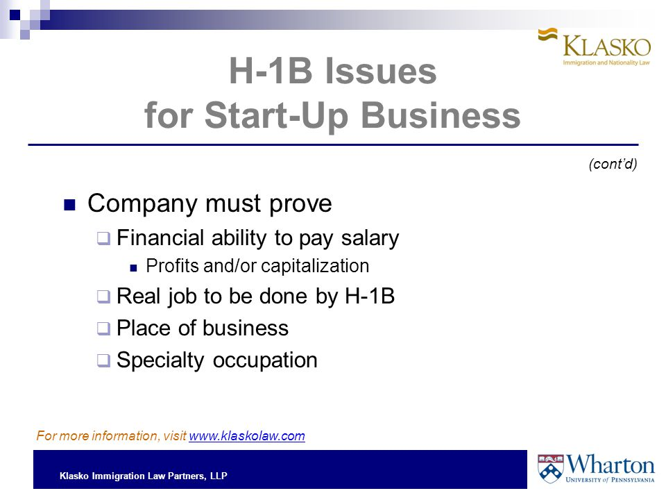 Klasko Immigration Law Partners, LLP H-1B Issues for Start-Up Business Company must prove  Financial ability to pay salary Profits and/or capitalization  Real job to be done by H-1B  Place of business  Specialty occupation (cont'd) For more information, visit www.klaskolaw.com