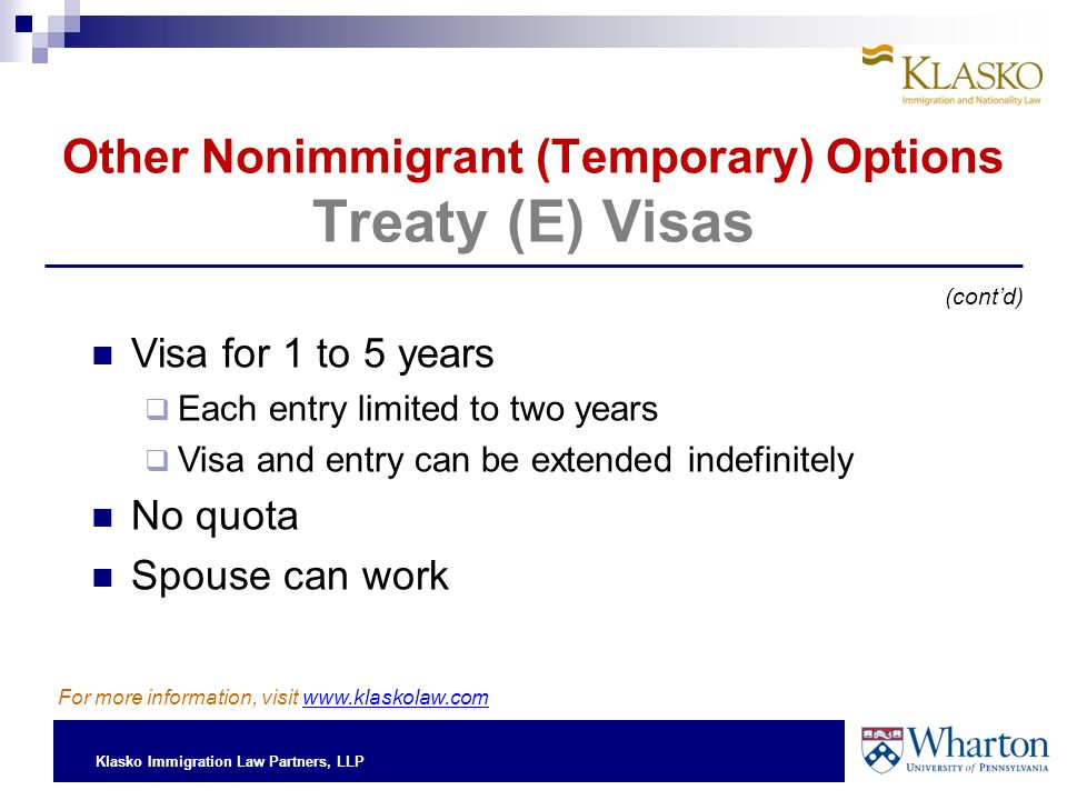 Klasko Immigration Law Partners, LLP Other Nonimmigrant (Temporary) Options Treaty (E) Visas Visa for 1 to 5 years  Each entry limited to two years  Visa and entry can be extended indefinitely No quota Spouse can work (cont'd) For more information, visit www.klaskolaw.com