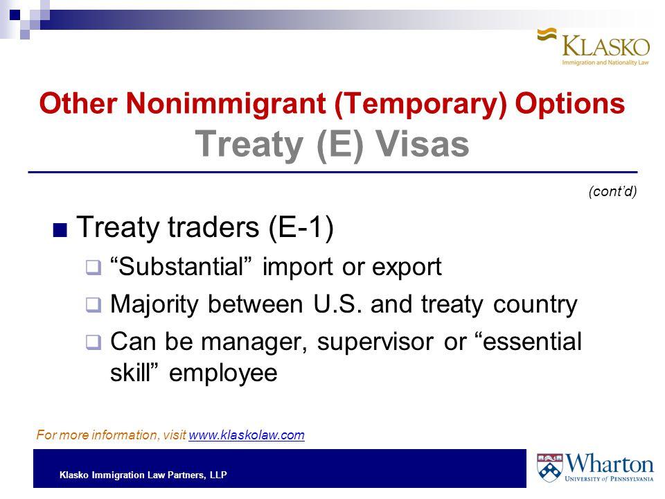 Klasko Immigration Law Partners, LLP Other Nonimmigrant (Temporary) Options Treaty (E) Visas ■Treaty traders (E-1)  Substantial import or export  Majority between U.S.