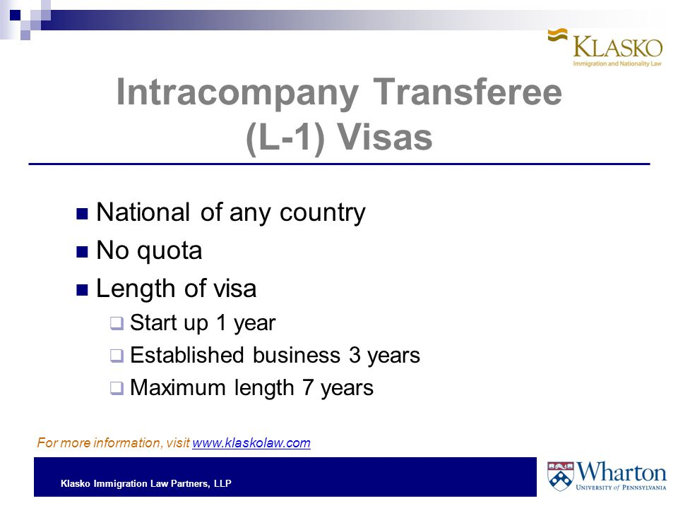 Klasko Immigration Law Partners, LLP Intracompany Transferee (L-1) Visas National of any country No quota Length of visa  Start up 1 year  Established business 3 years  Maximum length 7 years For more information, visit www.klaskolaw.com
