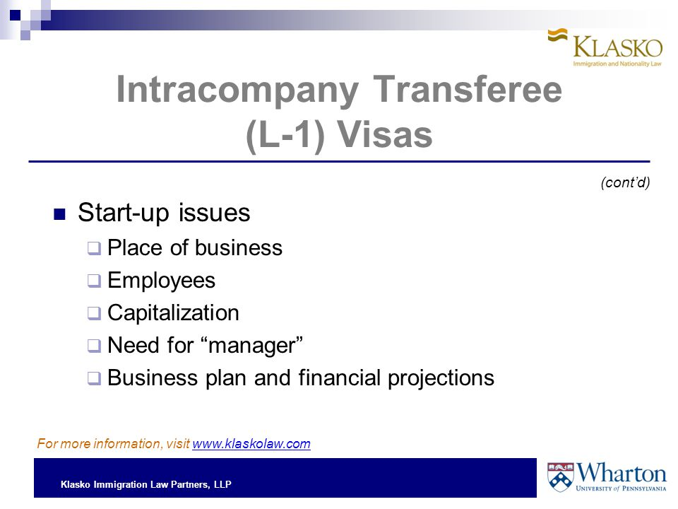 Klasko Immigration Law Partners, LLP Intracompany Transferee (L-1) Visas Start-up issues  Place of business  Employees  Capitalization  Need for manager  Business plan and financial projections (cont'd) For more information, visit www.klaskolaw.com