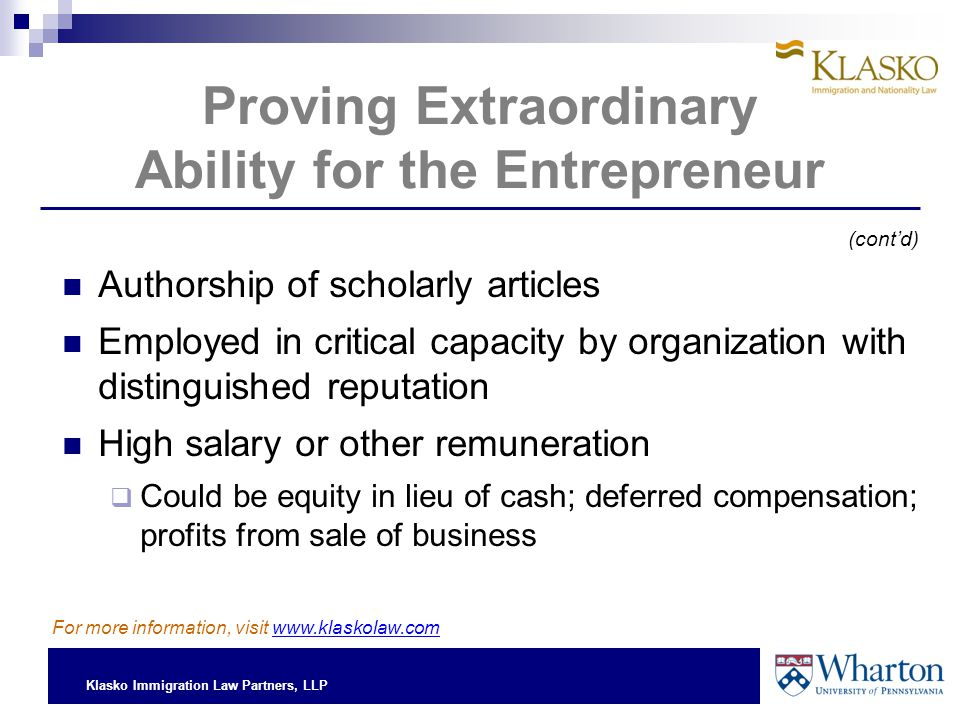 Klasko Immigration Law Partners, LLP Proving Extraordinary Ability for the Entrepreneur Authorship of scholarly articles Employed in critical capacity by organization with distinguished reputation High salary or other remuneration  Could be equity in lieu of cash; deferred compensation; profits from sale of business For more information, visit www.klaskolaw.com (cont'd)