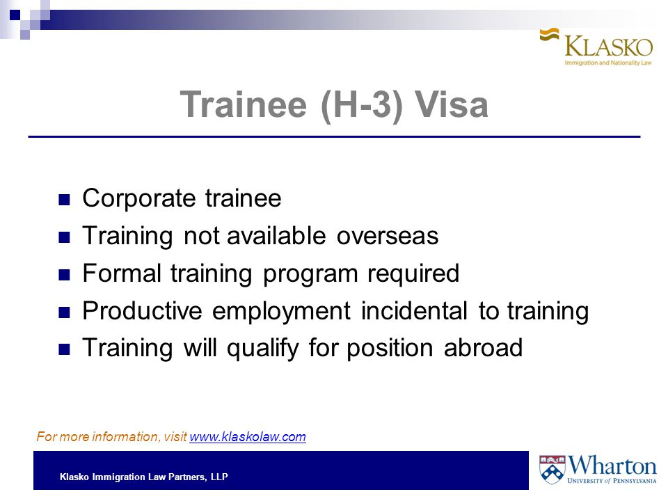 Klasko Immigration Law Partners, LLP Corporate trainee Training not available overseas Formal training program required Productive employment incidental to training Training will qualify for position abroad Trainee (H-3) Visa For more information, visit www.klaskolaw.com