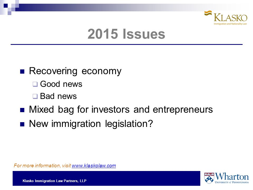 Klasko Immigration Law Partners, LLP 2015 Issues Recovering economy  Good news  Bad news Mixed bag for investors and entrepreneurs New immigration legislation.