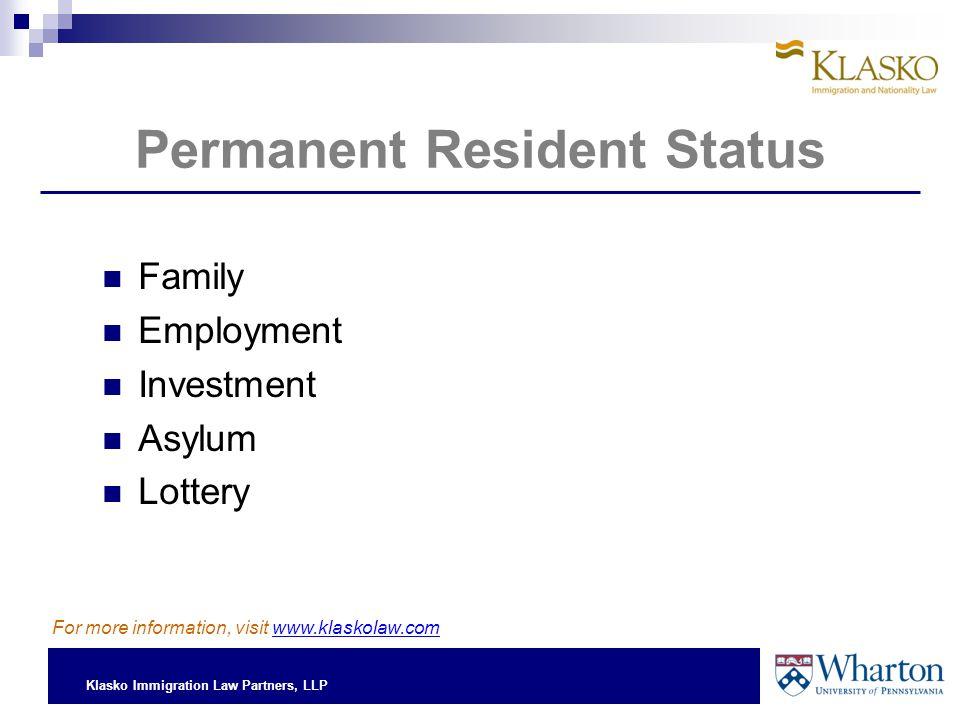 Klasko Immigration Law Partners, LLP Permanent Resident Status Family Employment Investment Asylum Lottery For more information, visit www.klaskolaw.c