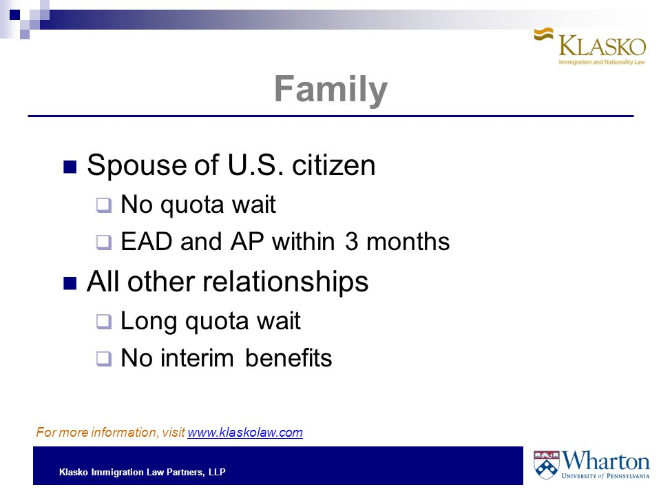 Klasko Immigration Law Partners, LLP Spouse of U.S. citizen  No quota wait  EAD and AP within 3 months All other relationships  Long quota wait  N