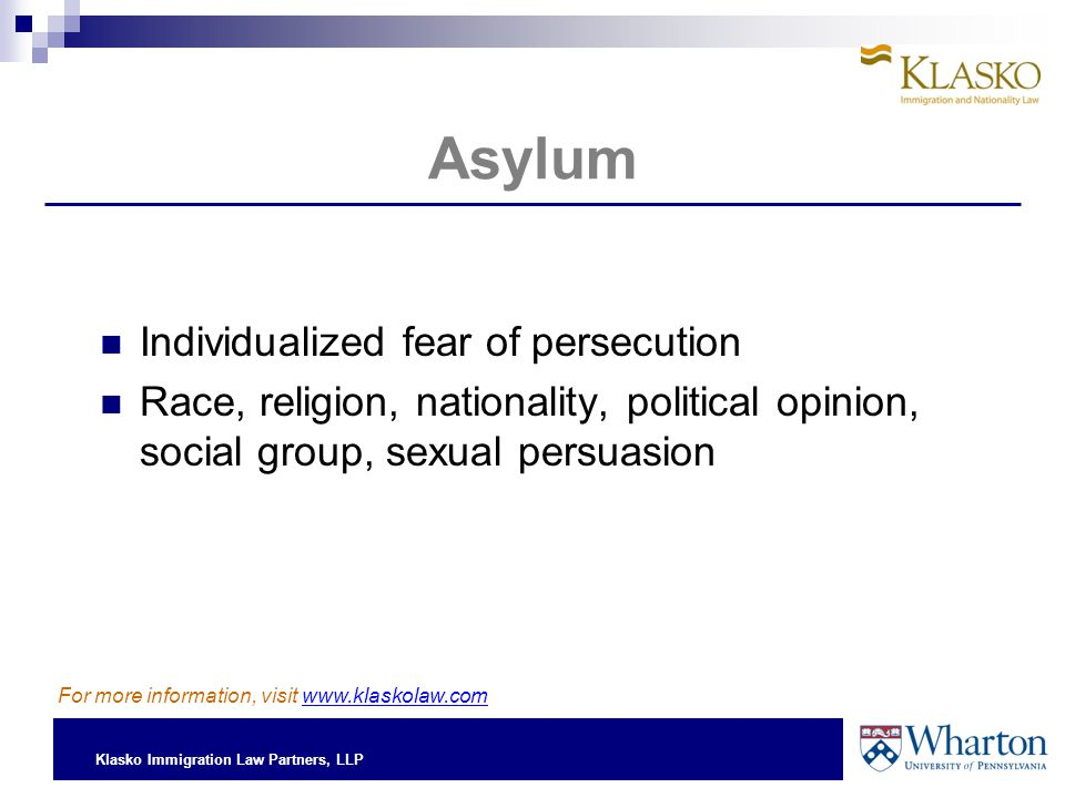 Klasko Immigration Law Partners, LLP Asylum Individualized fear of persecution Race, religion, nationality, political opinion, social group, sexual persuasion For more information, visit www.klaskolaw.com