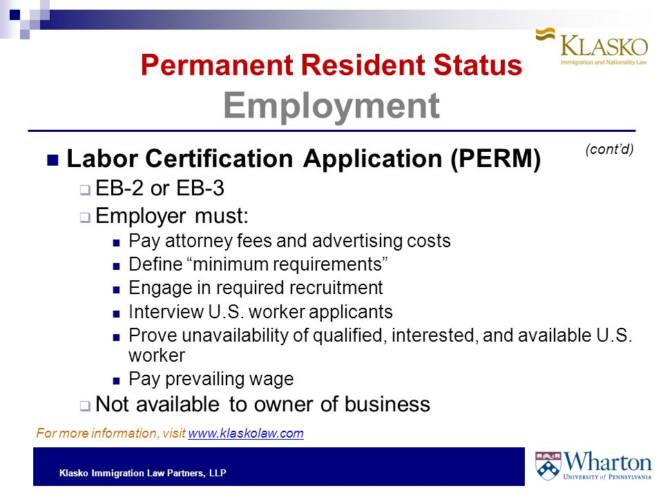 Klasko Immigration Law Partners, LLP Permanent Resident Status Employment Labor Certification Application (PERM)  EB-2 or EB-3  Employer must: Pay attorney fees and advertising costs Define minimum requirements Engage in required recruitment Interview U.S.