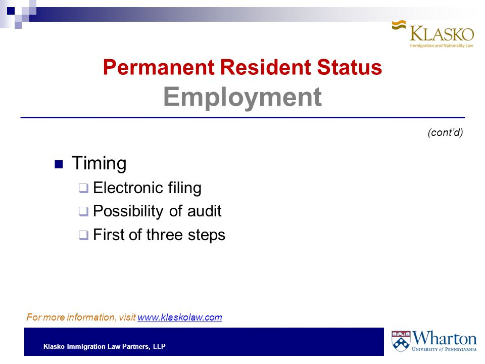 Klasko Immigration Law Partners, LLP Permanent Resident Status Employment Timing  Electronic filing  Possibility of audit  First of three steps (cont'd) For more information, visit www.klaskolaw.com