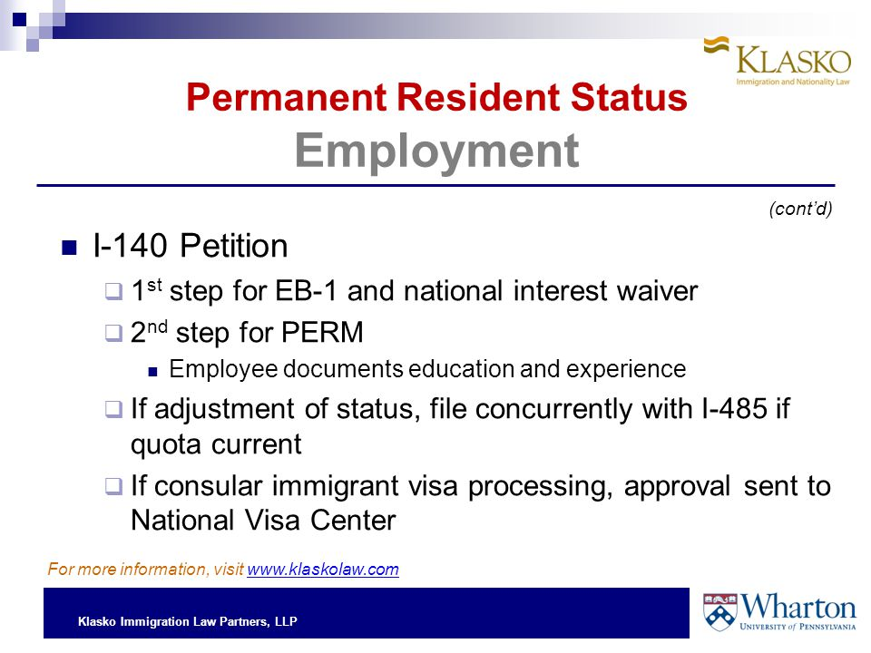 Klasko Immigration Law Partners, LLP Permanent Resident Status Employment I-140 Petition  1 st step for EB-1 and national interest waiver  2 nd step for PERM Employee documents education and experience  If adjustment of status, file concurrently with I-485 if quota current  If consular immigrant visa processing, approval sent to National Visa Center (cont'd) For more information, visit www.klaskolaw.com