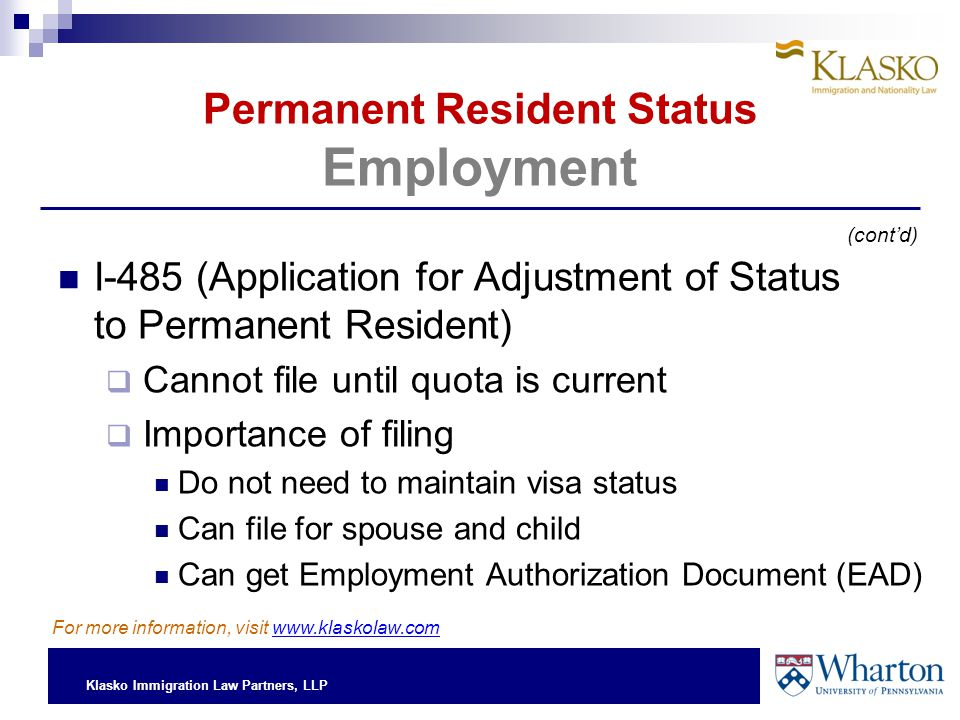 Klasko Immigration Law Partners, LLP Permanent Resident Status Employment I-485 (Application for Adjustment of Status to Permanent Resident)  Cannot file until quota is current  Importance of filing Do not need to maintain visa status Can file for spouse and child Can get Employment Authorization Document (EAD) (cont'd) For more information, visit www.klaskolaw.com
