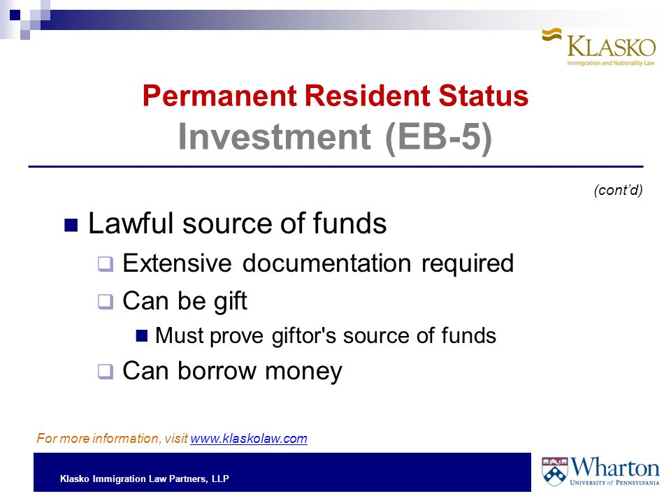 Klasko Immigration Law Partners, LLP Permanent Resident Status Investment (EB-5) Lawful source of funds  Extensive documentation required  Can be gift Must prove giftor s source of funds  Can borrow money (cont'd) For more information, visit www.klaskolaw.com