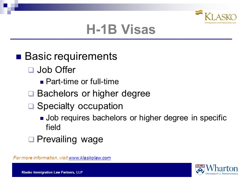 Klasko Immigration Law Partners, LLP H-1B Visas Basic requirements  Job Offer Part-time or full-time  Bachelors or higher degree  Specialty occupat