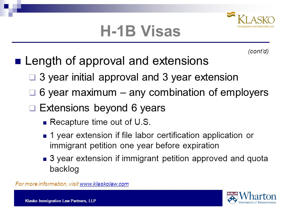 Klasko Immigration Law Partners, LLP H-1B Visas Length of approval and extensions  3 year initial approval and 3 year extension  6 year maximum – any combination of employers  Extensions beyond 6 years Recapture time out of U.S.