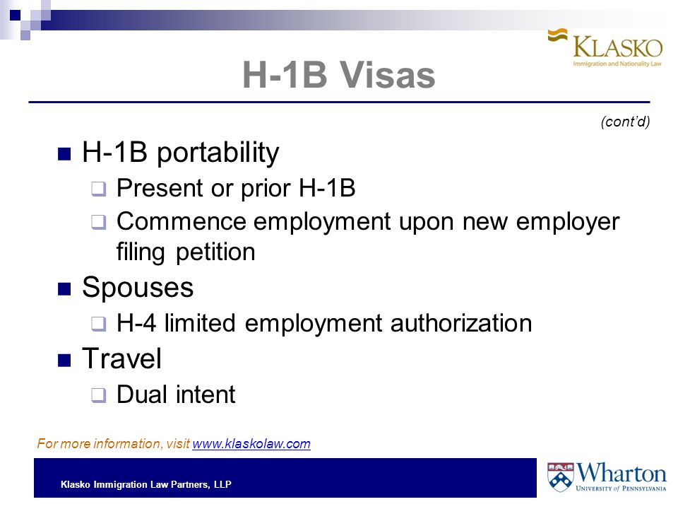 Klasko Immigration Law Partners, LLP H-1B Visas H-1B portability  Present or prior H-1B  Commence employment upon new employer filing petition Spouses  H-4 limited employment authorization Travel  Dual intent (cont'd) For more information, visit www.klaskolaw.com