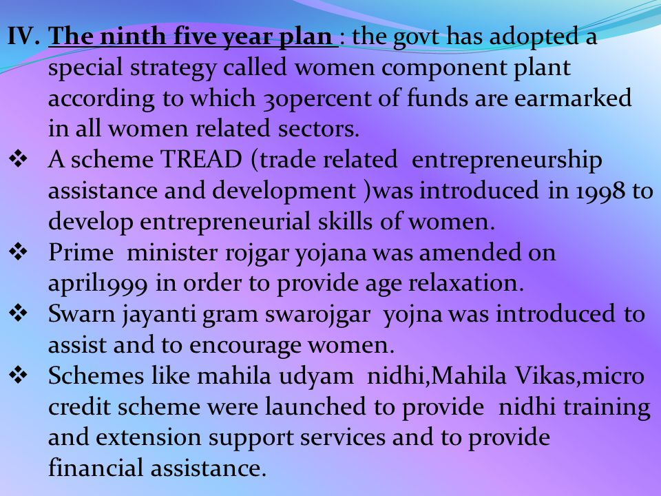 IV.The ninth five year plan : the govt has adopted a special strategy called women component plant according to which 30percent of funds are earmarked in all women related sectors.