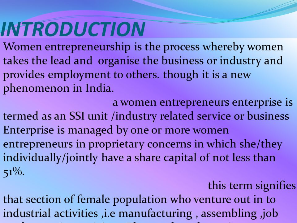 INTRODUCTION Women entrepreneurship is the process whereby women takes the lead and organise the business or industry and provides employment to others.