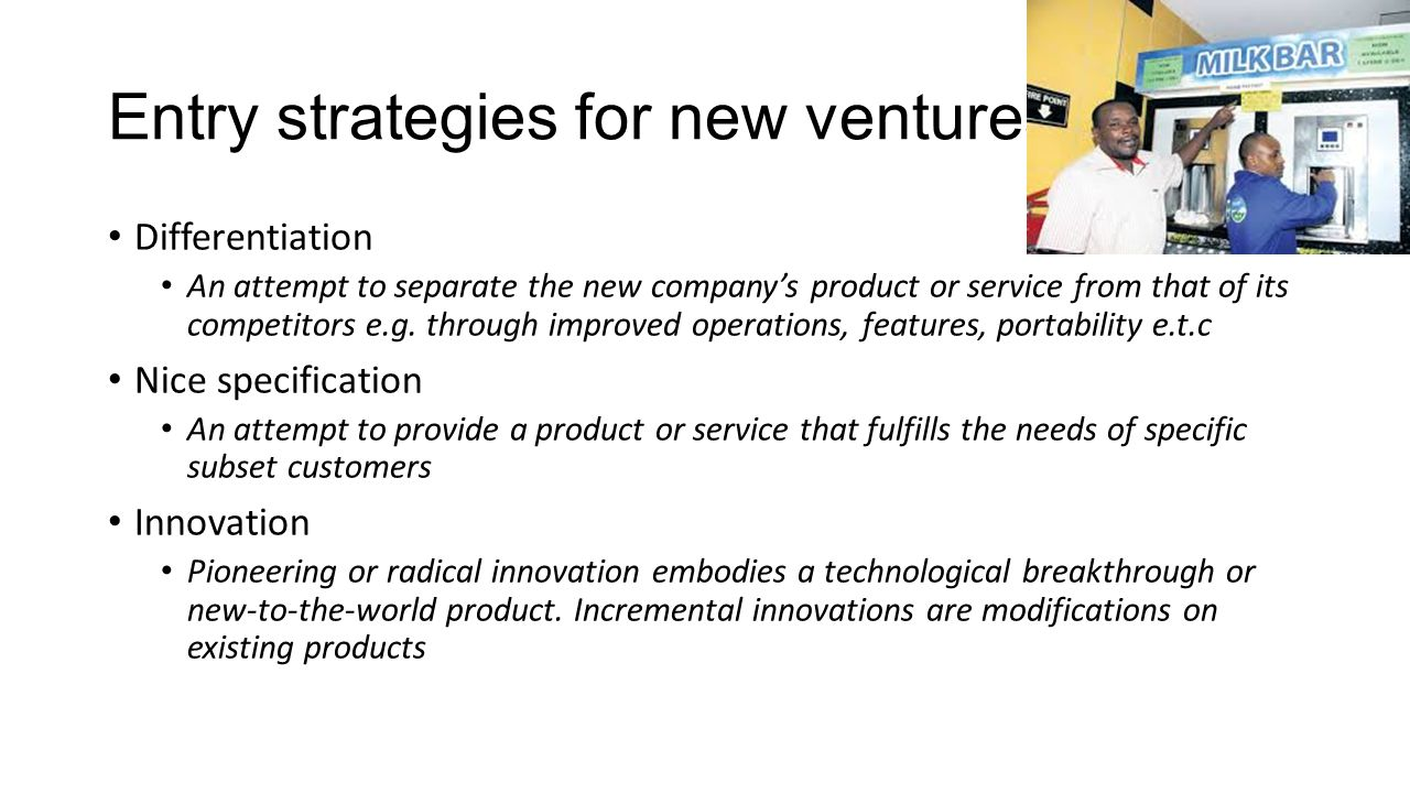 Entry strategies for new ventures Differentiation An attempt to separate the new company's product or service from that of its competitors e.g.