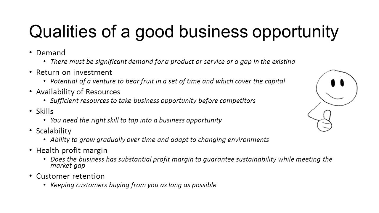 Qualities of a good business opportunity Demand There must be significant demand for a product or service or a gap in the existing Return on investment Potential of a venture to bear fruit in a set of time and which cover the capital Availability of Resources Sufficient resources to take business opportunity before competitors Skills You need the right skill to tap into a business opportunity Scalability Ability to grow gradually over time and adapt to changing environments Health profit margin Does the business has substantial profit margin to guarantee sustainability while meeting the market gap Customer retention Keeping customers buying from you as long as possible