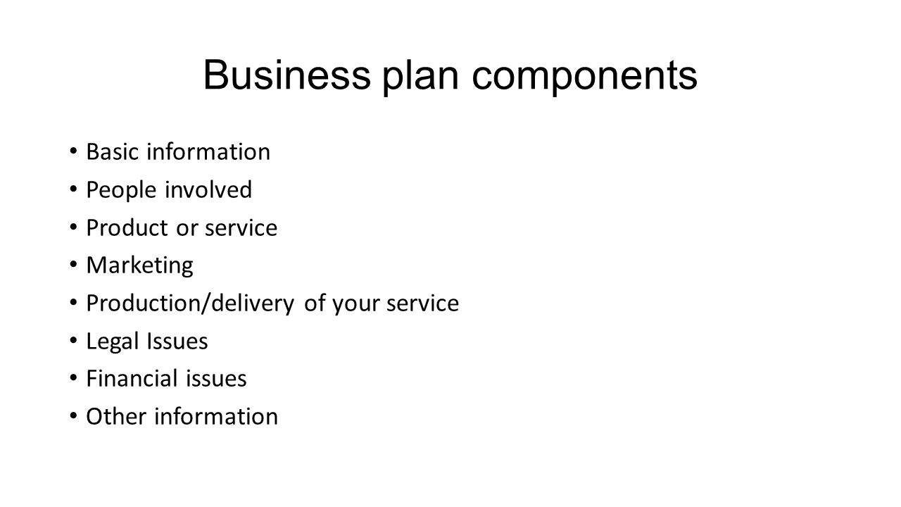 Business plan components Basic information People involved Product or service Marketing Production/delivery of your service Legal Issues Financial issues Other information