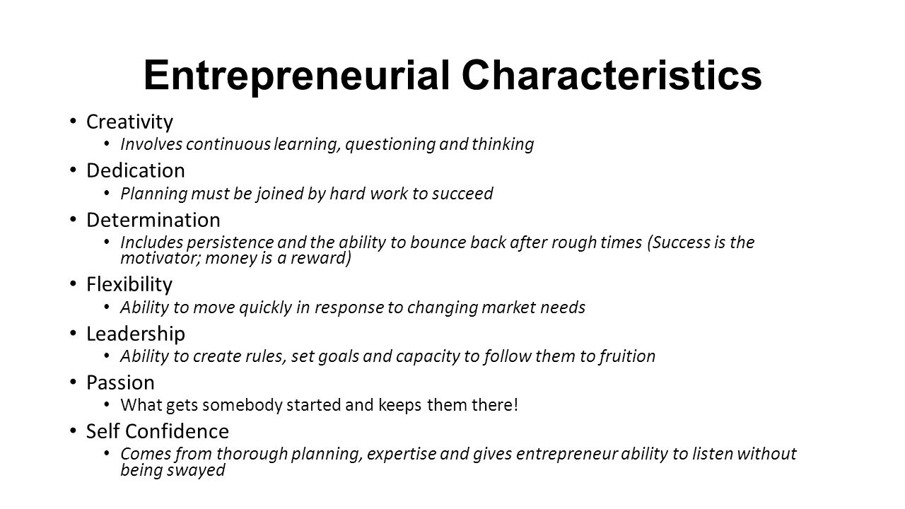 Entrepreneurial Characteristics Creativity Involves continuous learning, questioning and thinking Dedication Planning must be joined by hard work to succeed Determination Includes persistence and the ability to bounce back after rough times (Success is the motivator; money is a reward) Flexibility Ability to move quickly in response to changing market needs Leadership Ability to create rules, set goals and capacity to follow them to fruition Passion What gets somebody started and keeps them there.