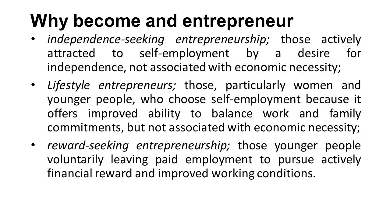 Why become and entrepreneur independence-seeking entrepreneurship; those actively attracted to self-employment by a desire for independence, not associated with economic necessity; Lifestyle entrepreneurs; those, particularly women and younger people, who choose self-employment because it offers improved ability to balance work and family commitments, but not associated with economic necessity; reward-seeking entrepreneurship; those younger people voluntarily leaving paid employment to pursue actively financial reward and improved working conditions.