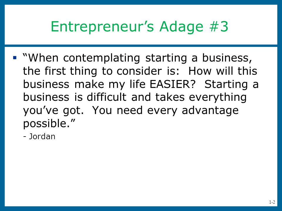 1-2  When contemplating starting a business, the first thing to consider is: How will this business make my life EASIER.