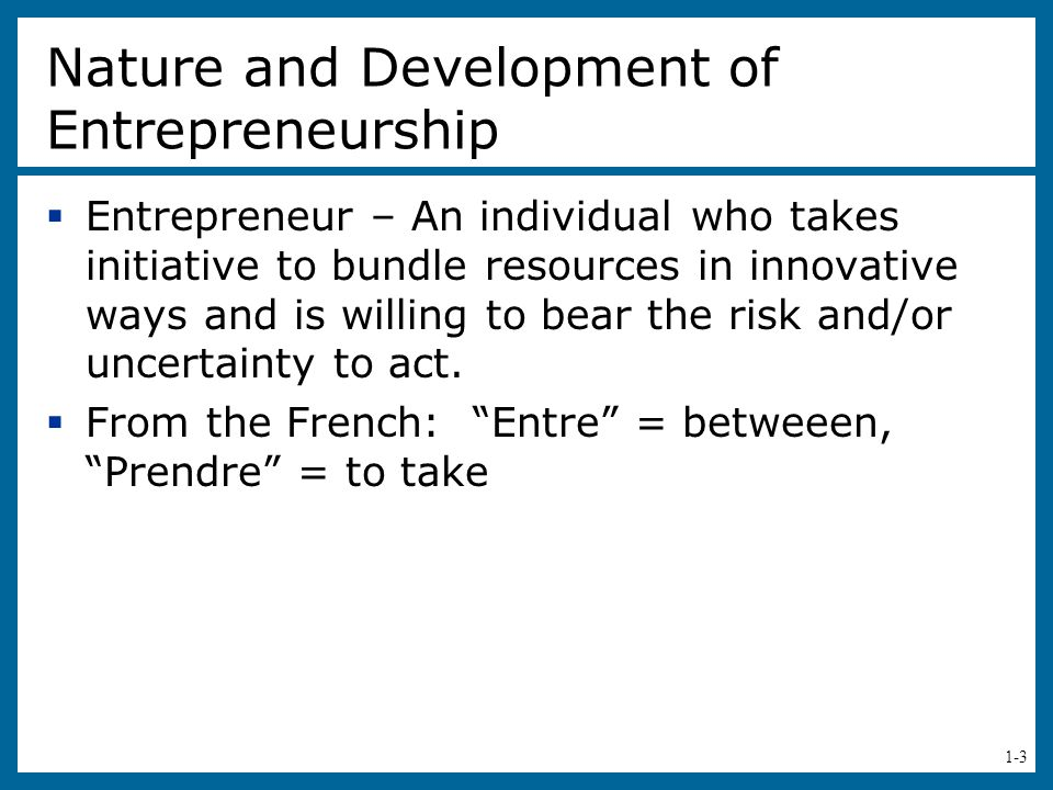 1-3 Nature and Development of Entrepreneurship  Entrepreneur – An individual who takes initiative to bundle resources in innovative ways and is willing to bear the risk and/or uncertainty to act.