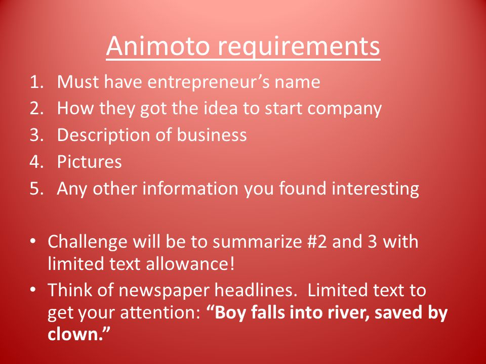Animoto requirements 1.Must have entrepreneur's name 2.How they got the idea to start company 3.Description of business 4.Pictures 5.Any other information you found interesting Challenge will be to summarize #2 and 3 with limited text allowance.