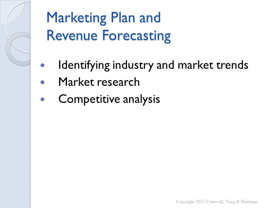Marketing Plan and Revenue Forecasting Identifying industry and market trends Market research Competitive analysis Copyright 2013 Cornwall, Vang & Hartman