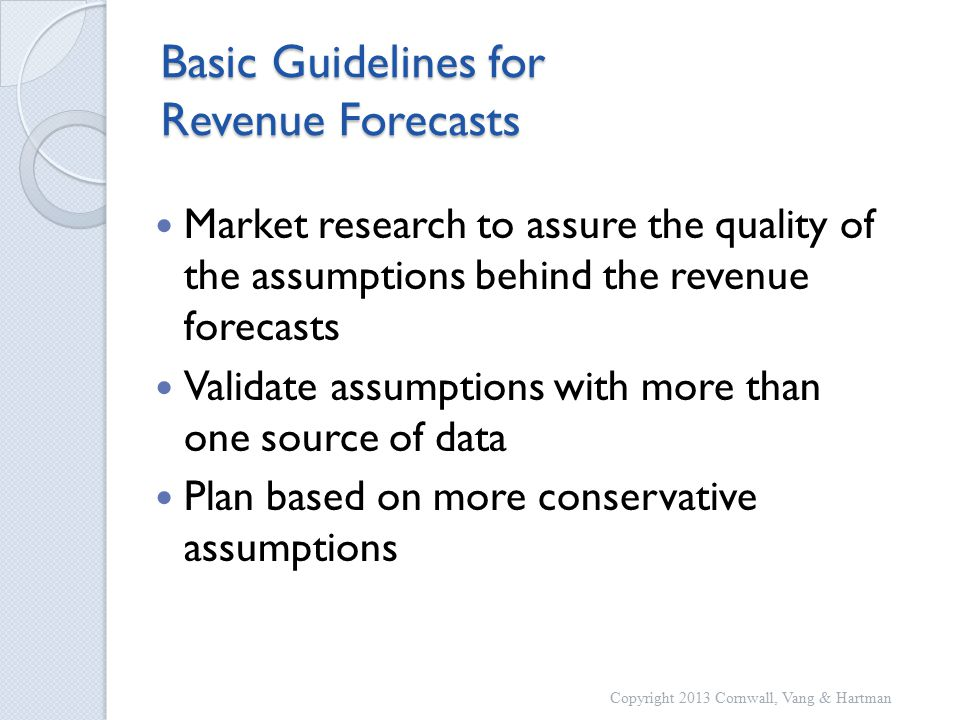 Basic Guidelines for Revenue Forecasts Market research to assure the quality of the assumptions behind the revenue forecasts Validate assumptions with more than one source of data Plan based on more conservative assumptions Copyright 2013 Cornwall, Vang & Hartman