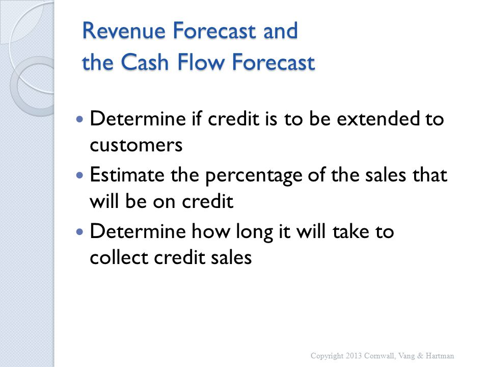 Revenue Forecast and the Cash Flow Forecast Determine if credit is to be extended to customers Estimate the percentage of the sales that will be on credit Determine how long it will take to collect credit sales Copyright 2013 Cornwall, Vang & Hartman