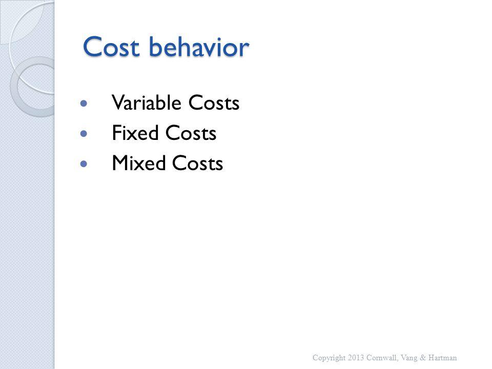Cost behavior Variable Costs Fixed Costs Mixed Costs Copyright 2013 Cornwall, Vang & Hartman