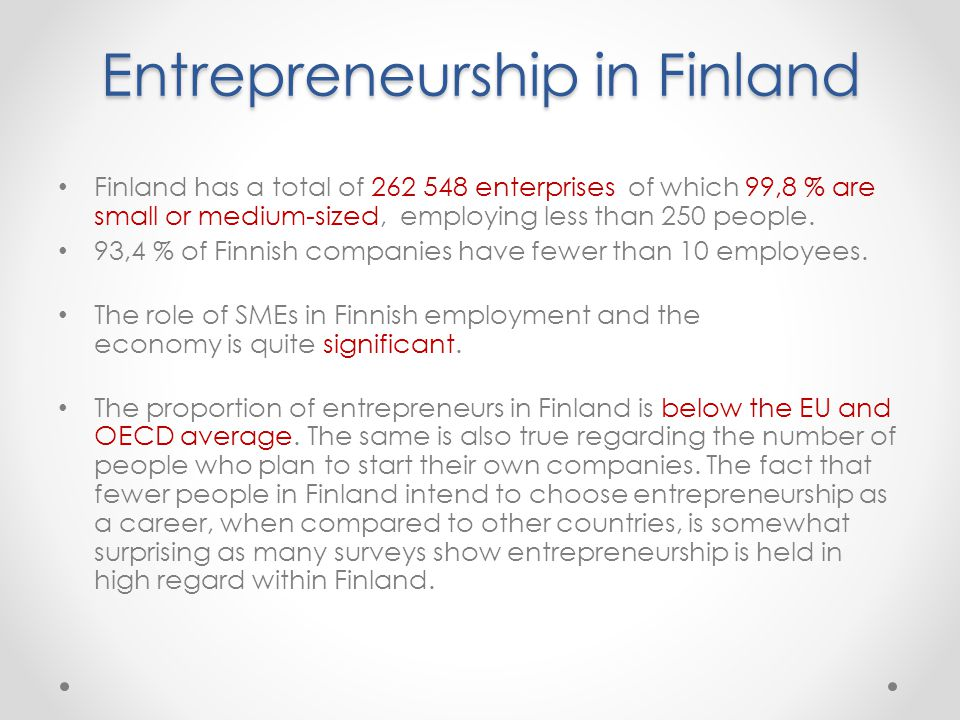 Entrepreneurship in Finland Finland has a total of 262 548 enterprises of which 99,8 % are small or medium-sized, employing less than 250 people.