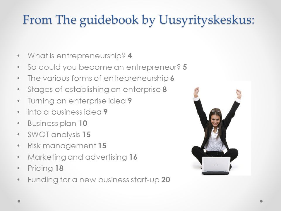 From The guidebook by Uusyrityskeskus: What is entrepreneurship? 4 So could you become an entrepreneur? 5 The various forms of entrepreneurship 6 Stag