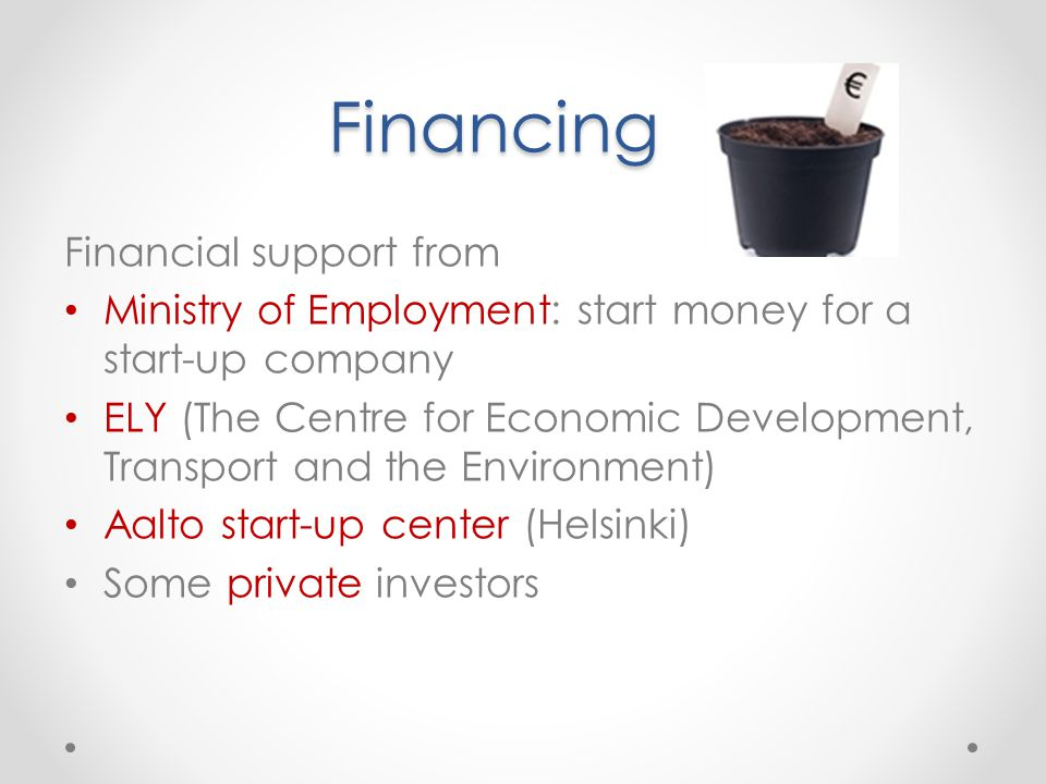 Financing Financial support from Ministry of Employment: start money for a start-up company ELY (The Centre for Economic Development, Transport and the Environment) Aalto start-up center (Helsinki) Some private investors