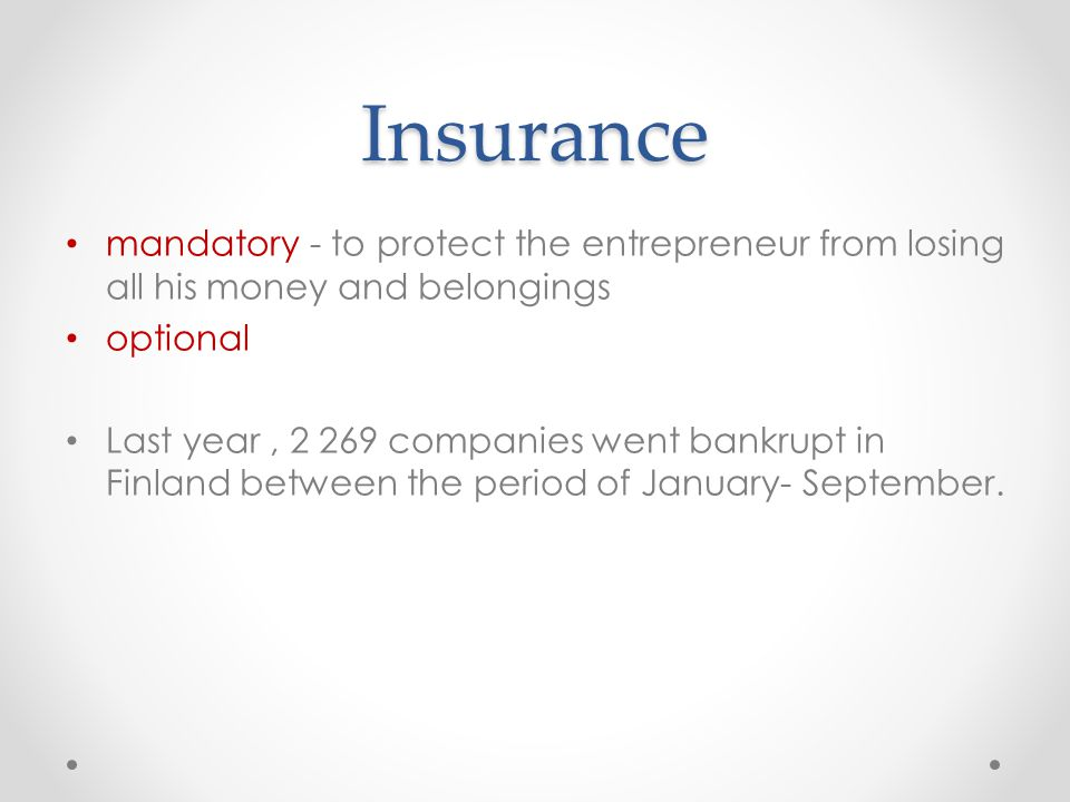 Insurance mandatory - to protect the entrepreneur from losing all his money and belongings optional Last year, 2 269 companies went bankrupt in Finlan