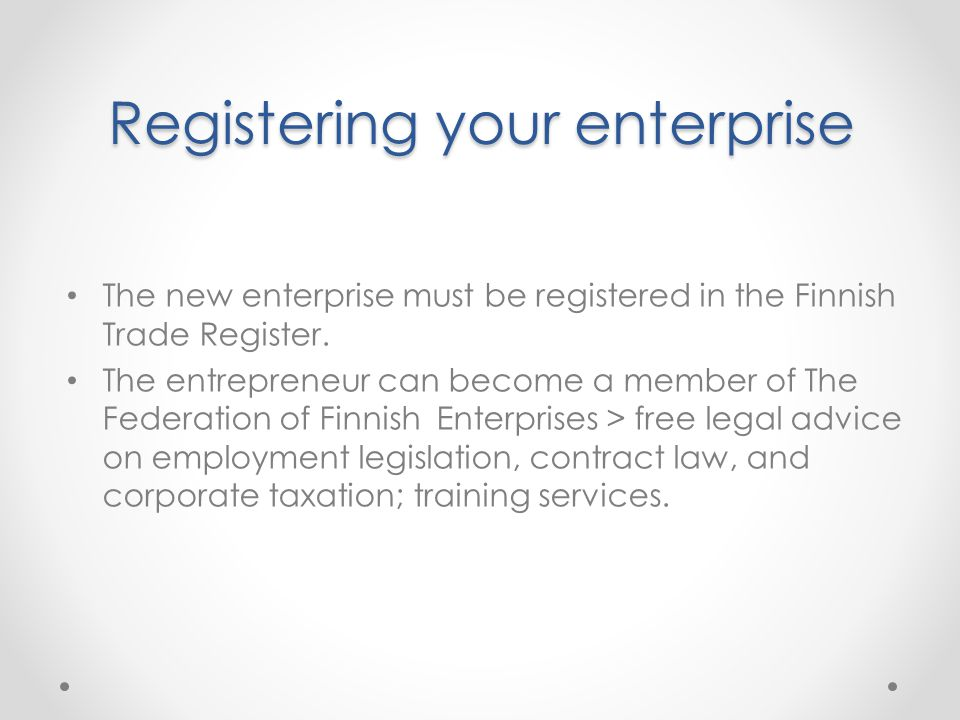 Registering your enterprise The new enterprise must be registered in the Finnish Trade Register.