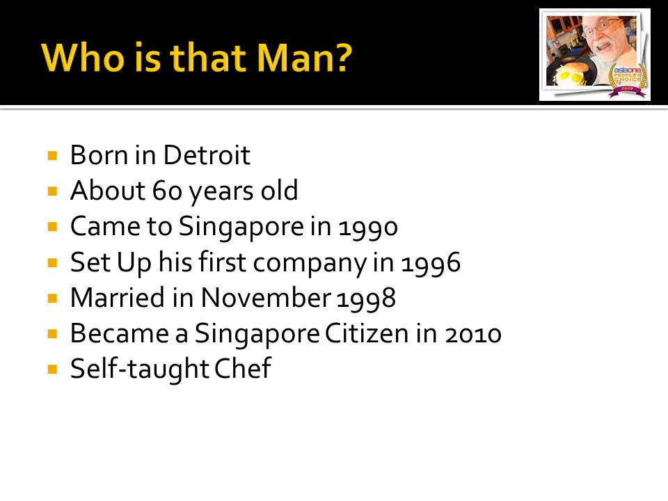  Born in Detroit  About 60 years old  Came to Singapore in 1990  Set Up his first company in 1996  Married in November 1998  Became a Singapore Citizen in 2010  Self-taught Chef
