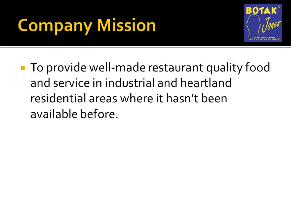  To provide well-made restaurant quality food and service in industrial and heartland residential areas where it hasn't been available before.