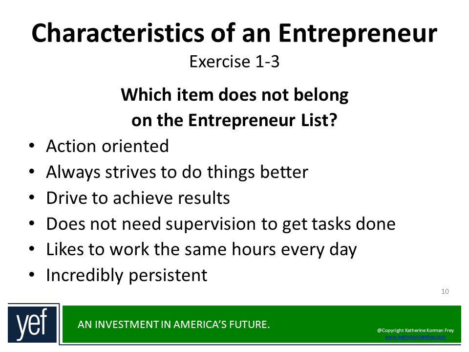 AN INVESTMENT IN AMERICA'S FUTURE. Characteristics of an Entrepreneur Exercise 1-3 10 Which item does not belong on the Entrepreneur List? Action orie