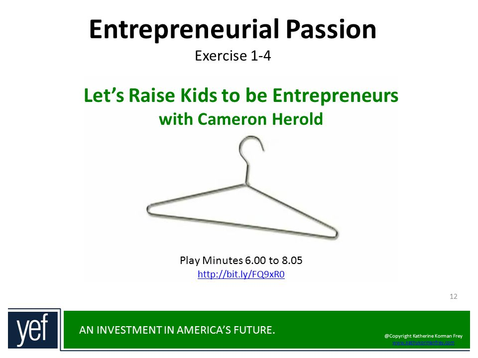 AN INVESTMENT IN AMERICA'S FUTURE. Entrepreneurial Passion Exercise 1-4 12 Let's Raise Kids to be Entrepreneurs with Cameron Herold Play Minutes 6.00