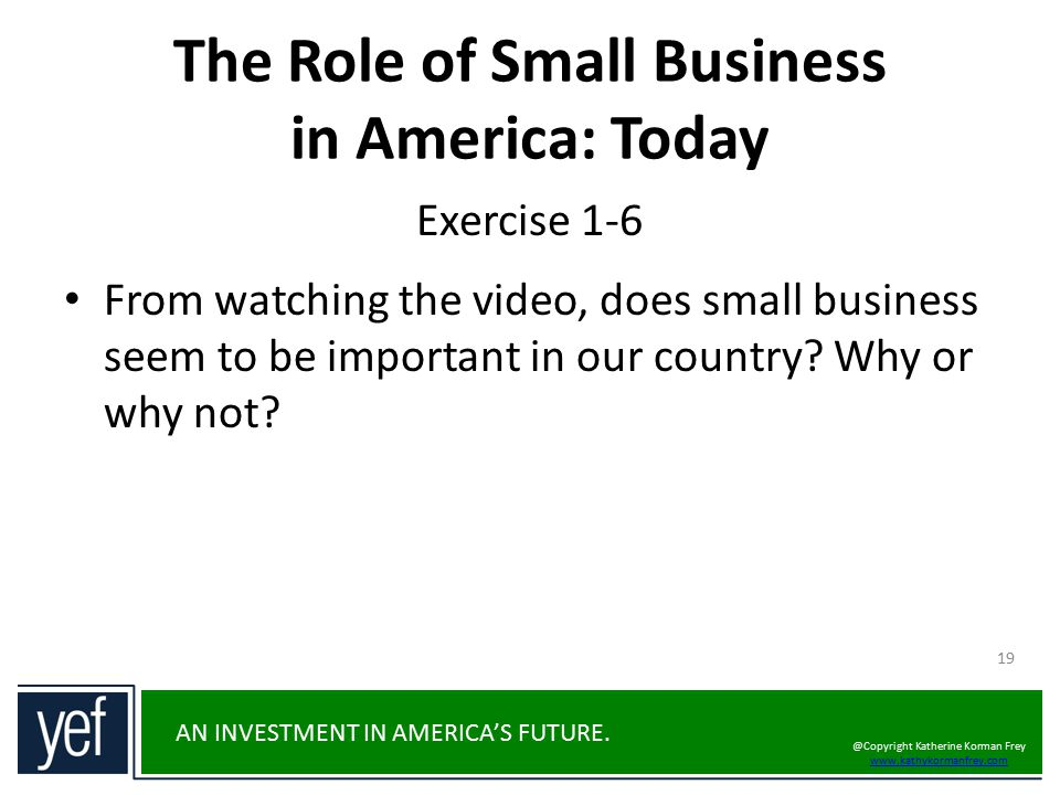 AN INVESTMENT IN AMERICA'S FUTURE. 19 From watching the video, does small business seem to be important in our country? Why or why not? The Role of Sm