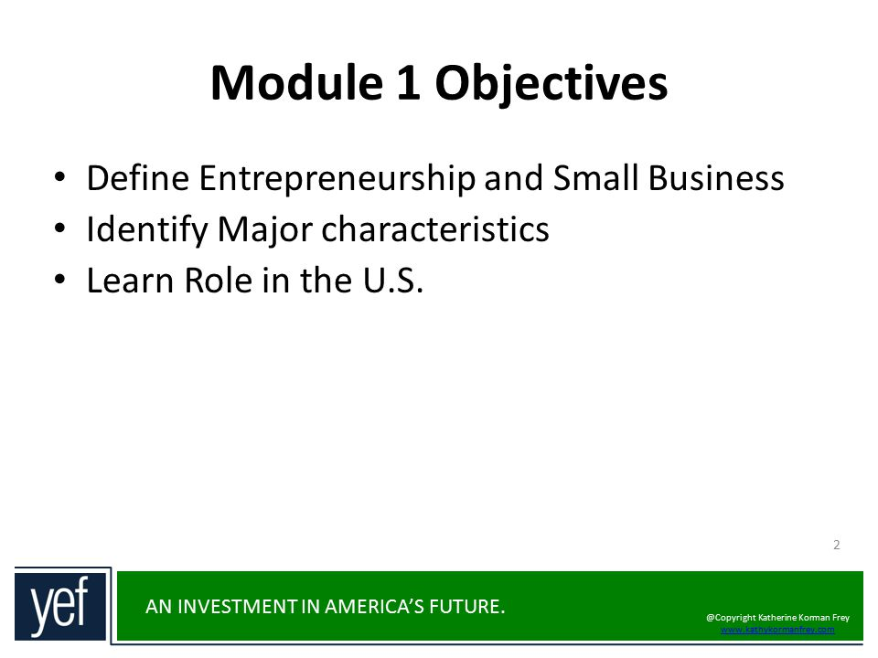 AN INVESTMENT IN AMERICA'S FUTURE. Module 1 Objectives Define Entrepreneurship and Small Business Identify Major characteristics Learn Role in the U.S
