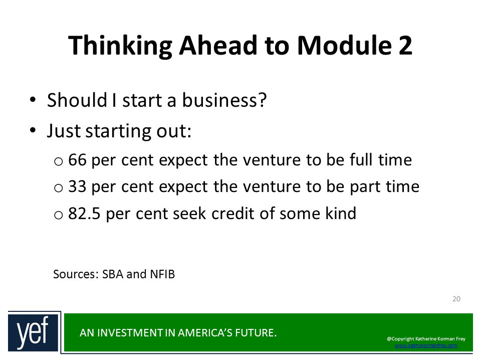 AN INVESTMENT IN AMERICA'S FUTURE. Thinking Ahead to Module 2 20 Should I start a business? Just starting out: o 66 per cent expect the venture to be