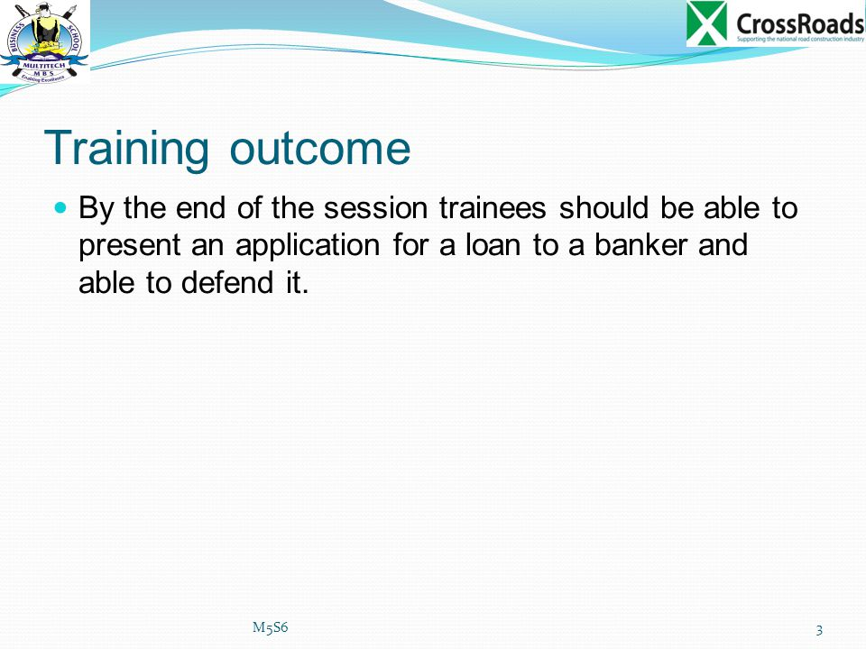 Training outcome By the end of the session trainees should be able to present an application for a loan to a banker and able to defend it.