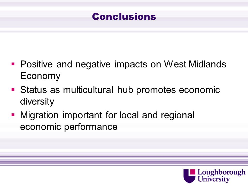 Conclusions  Positive and negative impacts on West Midlands Economy  Status as multicultural hub promotes economic diversity  Migration important for local and regional economic performance